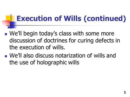 Execution of Wills (continued) We'll begin today's class with some more discussion of doctrines for curing defects in the execution of wills. We'll also.