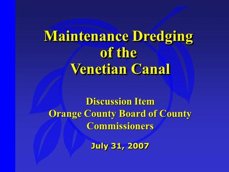 Maintenance Dredging of the Venetian Canal Venetian Canal Maintenance Dredging of the Venetian Canal Venetian Canal July 31, 2007 Discussion Item Orange.