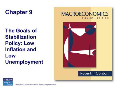 Copyright © 2009 Pearson Addison-Wesley. All rights reserved. Chapter 9 The Goals of Stabilization Policy: Low Inflation and Low Unemployment.