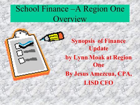 School Finance –A Region One Overview Synopsis of Finance Update by Lynn Moak at Region One By Jesus Amezcua, CPA, LISD CFO.