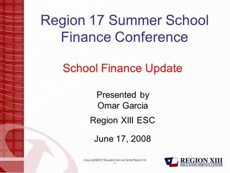 Copyright©2007 Education Service Center Region XIII 1 Region 17 Summer School Finance Conference School Finance Update Presented by Omar Garcia Region.