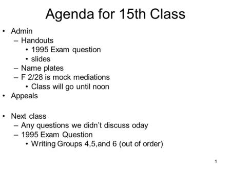 1 Agenda for 15th Class Admin –Handouts 1995 Exam question slides –Name plates –F 2/28 is mock mediations Class will go until noon Appeals Next class –Any.