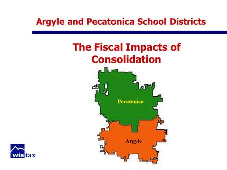 Argyle and Pecatonica School Districts The Fiscal Impacts of Consolidation Pecatonica Argyle.