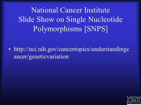 National Cancer Institute Slide Show on Single Nucleotide Polymorphisms [SNPS]  ancer/geneticvariation.