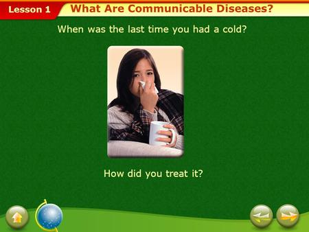 Lesson 1 What Are Communicable Diseases? When was the last time you had a cold? How did you treat it?