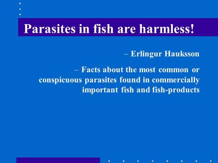 Parasites in fish are harmless! –Erlingur Hauksson –Facts about the most common or conspicuous parasites found in commercially important fish and fish-products.