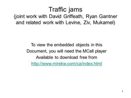 1 Traffic jams (joint work with David Griffeath, Ryan Gantner and related work with Levine, Ziv, Mukamel) To view the embedded objects in this Document,