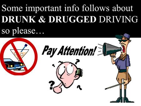 Some important info follows about DRUNK & DRUGGED DRIVING so please…