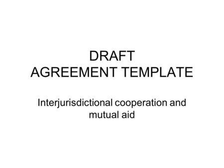 DRAFT AGREEMENT TEMPLATE Interjurisdictional cooperation and mutual aid.