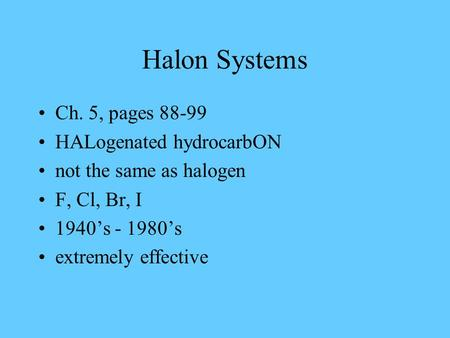 Halon Systems Ch. 5, pages 88-99 HALogenated hydrocarbON not the same as halogen F, Cl, Br, I 1940's - 1980's extremely effective.