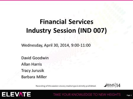 Page 1 Recording of this session via any media type is strictly prohibited. Financial Services Industry Session (IND 007) Wednesday, April 30, 2014, 9:00-11:00.