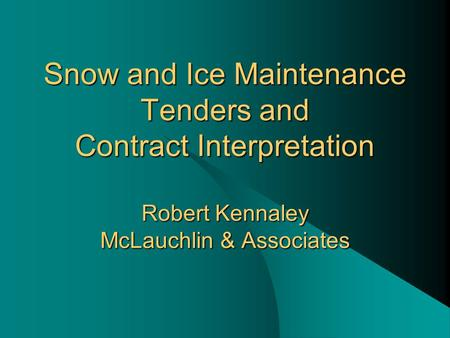 Snow and Ice Maintenance Tenders and Contract Interpretation Robert Kennaley McLauchlin & Associates.
