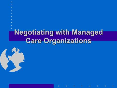 Negotiating with Managed Care Organizations. Checklist for Negotiating a Managed Care Contract Know your costs Know your capacity Define your competitive.