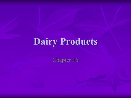 Dairy Products Chapter 16. Dairy Products Milk, yogurt, cheese, cream, sour cream, ice cream, butter, and sherbet are all dairy products Milk, yogurt,