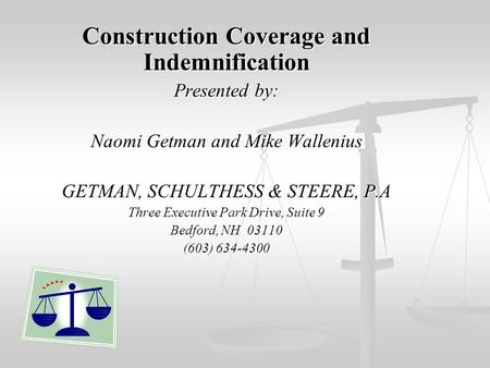 Construction Coverage and Indemnification Presented by: Naomi Getman and Mike Wallenius GETMAN, SCHULTHESS & STEERE, P.A Three Executive Park Drive, Suite.