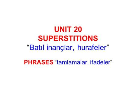 "UNIT 20 SUPERSTITIONS ""Batıl inançlar, hurafeler"" PHRASES ""tamlamalar, ifadeler"""