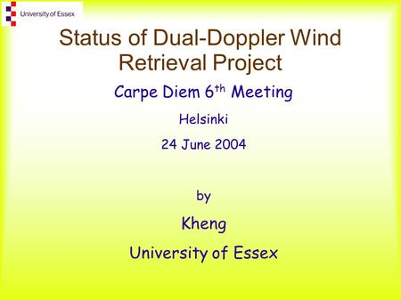 Status of Dual-Doppler Wind Retrieval Project Carpe Diem 6 th Meeting Helsinki 24 June 2004 by Kheng University of Essex.