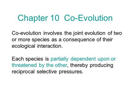 Co-evolution involves the joint evolution of two or more species as a consequence of their ecological interaction. Each species is partially dependent.