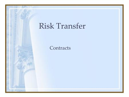 "Risk Transfer Contracts. Why Execute a Contract? –Gives more ""ownership"" to entity performing the service –Sets the terms and conditions of collaboration."
