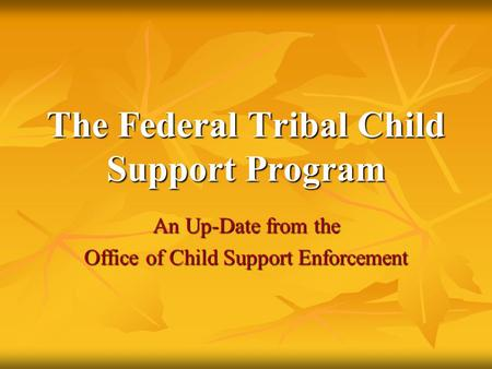 The Federal Tribal Child Support Program An Up-Date from the Office of Child Support Enforcement.