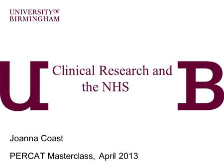 Clinical Research and the NHS… ….and economics? Joanna Coast PERCAT Masterclass, April 2013.
