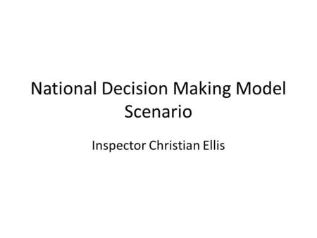 National Decision Making Model Scenario Inspector Christian Ellis.