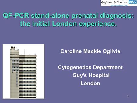 1 QF-PCR stand-alone prenatal diagnosis: the initial London experience. Caroline Mackie Ogilvie Cytogenetics Department Guy's Hospital London.