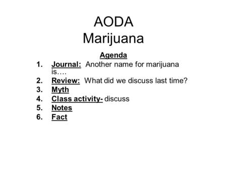 AODA Marijuana Agenda 1.Journal: Another name for marijuana is…. 2.Review: What did we discuss last time? 3.Myth 4.Class activity- discuss 5.Notes 6.Fact.