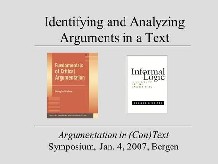 Identifying and Analyzing Arguments in a Text Argumentation in (Con)Text Symposium, Jan. 4, 2007, Bergen.
