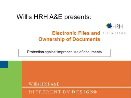 Electronic Files and Ownership of Documents Protection against improper use of documents Willis HRH A&E presents: Willis HRH A&E D I F F E R E N T B Y.