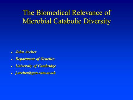 The Biomedical Relevance of Microbial Catabolic Diversity John Archer Department of Genetics University of Cambridge