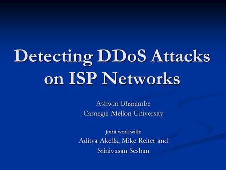 Detecting DDoS Attacks on ISP Networks Ashwin Bharambe Carnegie Mellon University Joint work with: Aditya Akella, Mike Reiter and Srinivasan Seshan.