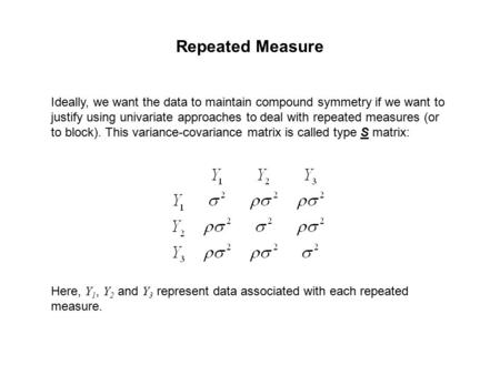 Repeated Measure Ideally, we want the data to maintain compound symmetry if we want to justify using univariate approaches to deal with repeated measures.