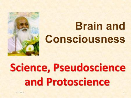 5/2/20151 Science, Pseudoscience and Protoscience Brain and Consciousness.