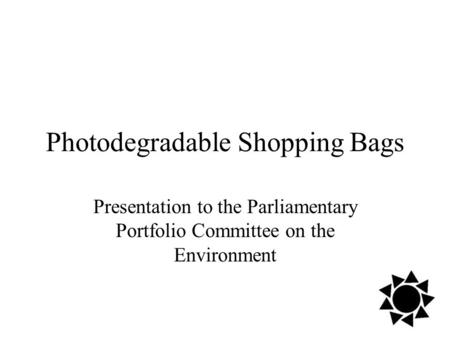 Photodegradable Shopping Bags Presentation to the Parliamentary Portfolio Committee on the Environment.
