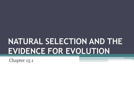 NATURAL SELECTION AND THE EVIDENCE FOR EVOLUTION Chapter 15.1.
