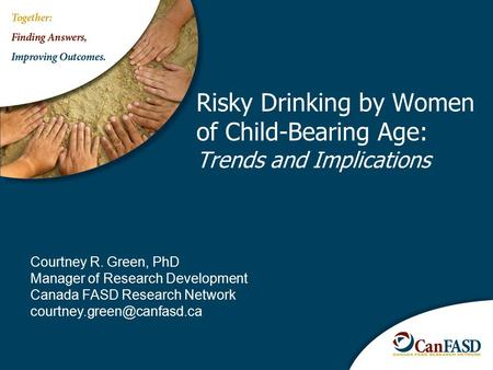 Risky Drinking by Women of Child-Bearing Age: Trends and Implications Courtney R. Green, PhD Manager of Research Development Canada FASD Research Network.