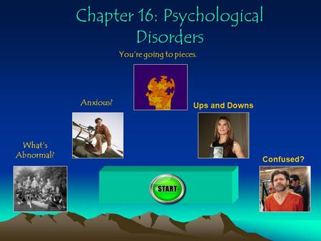Chapter 16: Psychological Disorders What's Abnormal? Anxious? You're going to pieces. Ups and Downs Confused? 400.