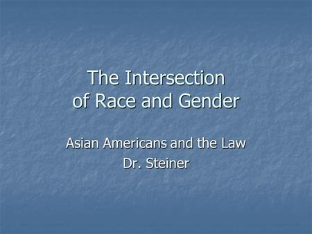 The Intersection of Race and Gender Asian Americans and the <strong>Law</strong> Dr. Steiner.