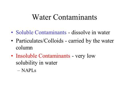Water Contaminants Soluble Contaminants - dissolve in water Particulates/Colloids - carried by the water column Insoluble Contaminants - very low solubility.