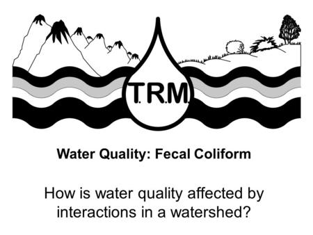 Water Quality: Fecal Coliform How is water quality affected by interactions in a watershed?