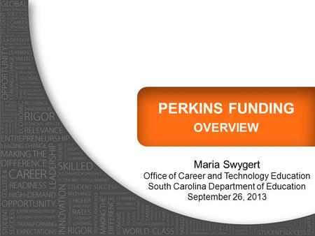 PERKINS FUNDING OVERVIEW Maria Swygert Office of Career and Technology Education South Carolina Department of Education September 26, 2013.