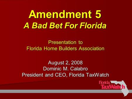 Amendment 5 A Bad Bet For Florida Presentation to Florida Home Builders Association August 2, 2008 Dominic M. Calabro President and CEO, Florida TaxWatch.