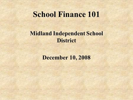 School Finance 101 Midland Independent School District December 10, 2008.