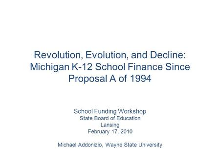 Revolution, Evolution, and Decline: Michigan K-12 School Finance Since Proposal A of 1994 School Funding Workshop State Board of Education Lansing February.