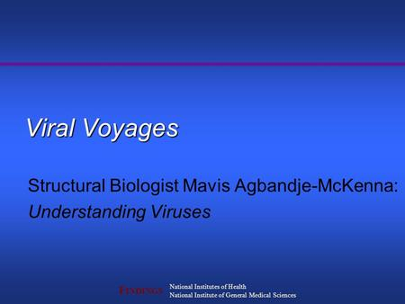 F INDINGS National Institutes of Health National Institute of General Medical Sciences Viral Voyages Structural Biologist Mavis Agbandje-McKenna: Understanding.