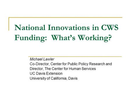 National Innovations in CWS Funding: What's Working? Michael Lawler Co-Director, Center for Public Policy Research and Director, The Center for Human Services.