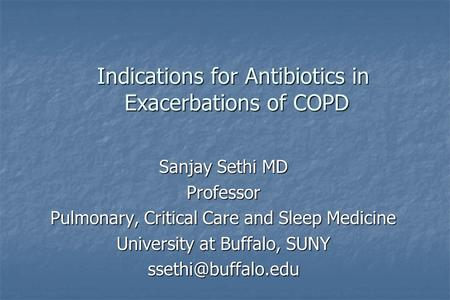 Indications for Antibiotics in Exacerbations of COPD Sanjay Sethi MD Professor Pulmonary, Critical Care and Sleep Medicine University at Buffalo, SUNY.