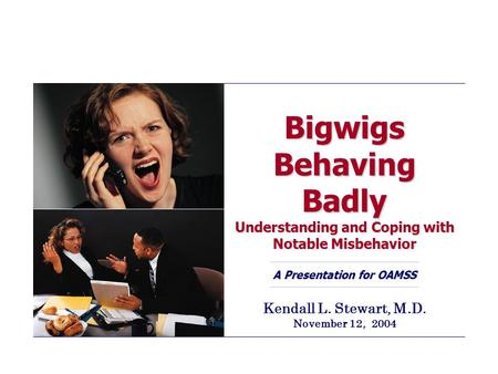 Bigwigs Behaving Badly Understanding and Coping with Notable Misbehavior A Presentation for OAMSS Kendall L. Stewart, M.D. November 12, 2004.