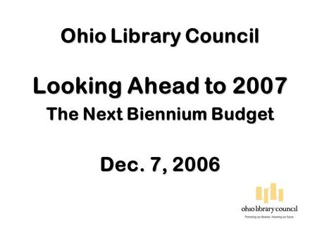 Ohio Library Council Looking Ahead to 2007 The Next Biennium Budget Dec. 7, 2006.